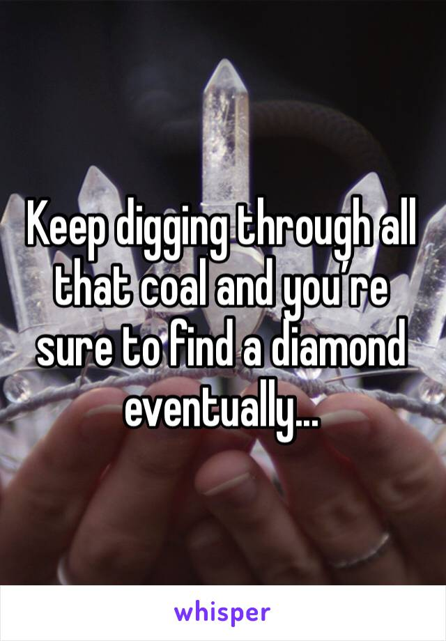 Keep digging through all that coal and you're sure to find a diamond eventually...