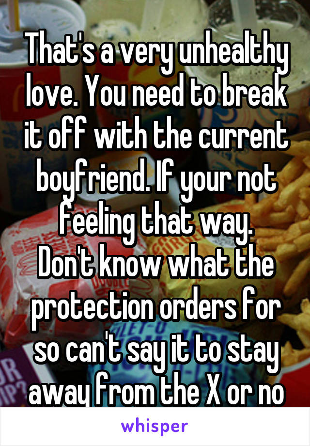 That's a very unhealthy love. You need to break it off with the current boyfriend. If your not feeling that way. Don't know what the protection orders for so can't say it to stay away from the X or no