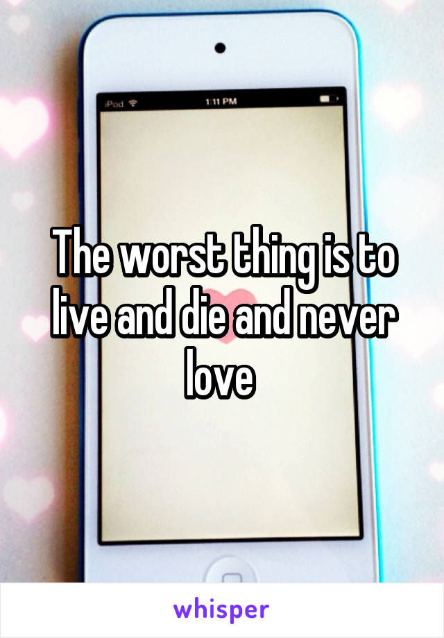 The worst thing is to live and die and never love