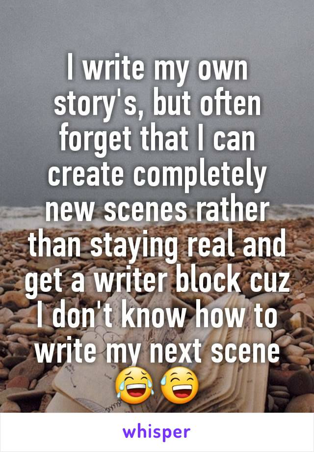 I write my own story's, but often forget that I can create completely new scenes rather than staying real and get a writer block cuz I don't know how to write my next scene 😂😅