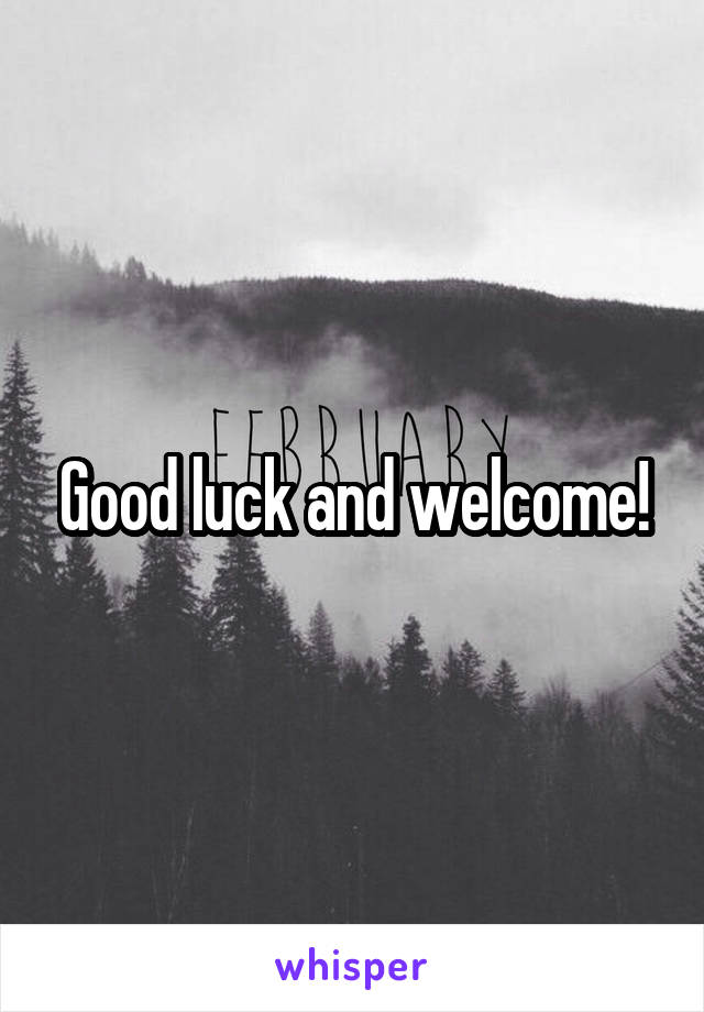 Good luck and welcome!