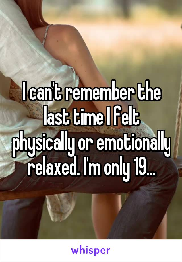 I can't remember the last time I felt physically or emotionally relaxed. I'm only 19...