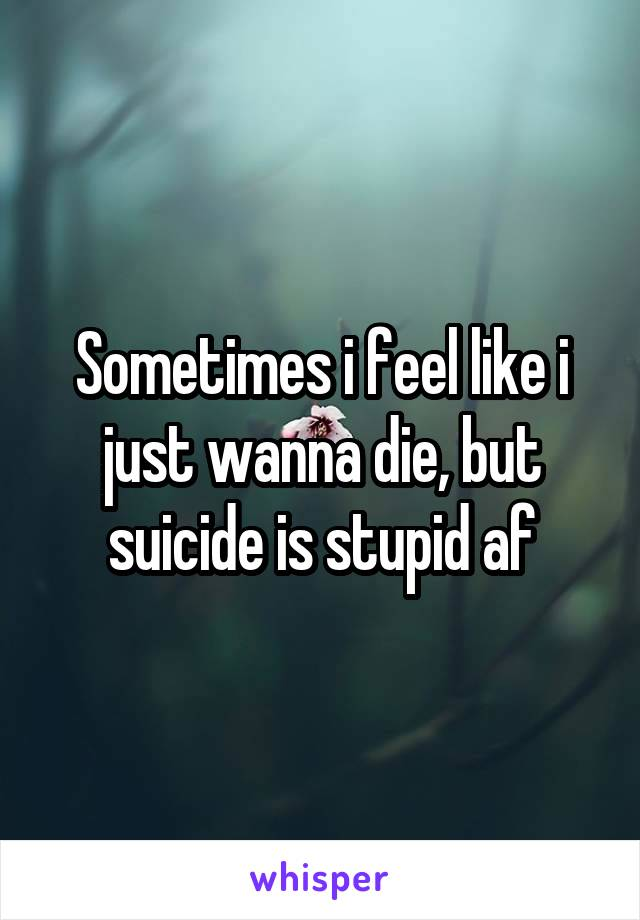 Sometimes i feel like i just wanna die, but suicide is stupid af
