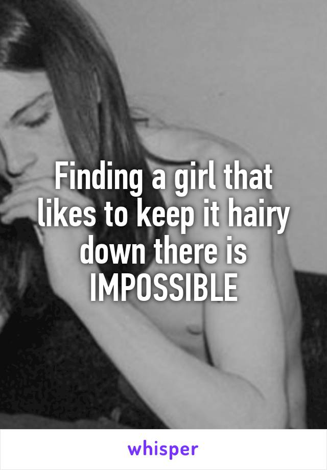 Finding a girl that likes to keep it hairy down there is IMPOSSIBLE