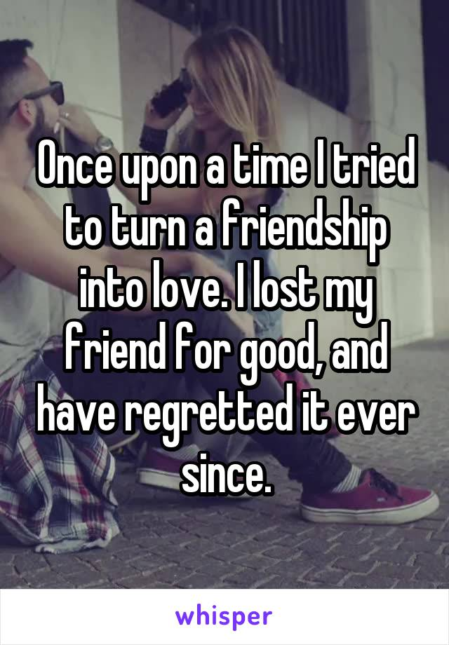 Once upon a time I tried to turn a friendship into love. I lost my friend for good, and have regretted it ever since.