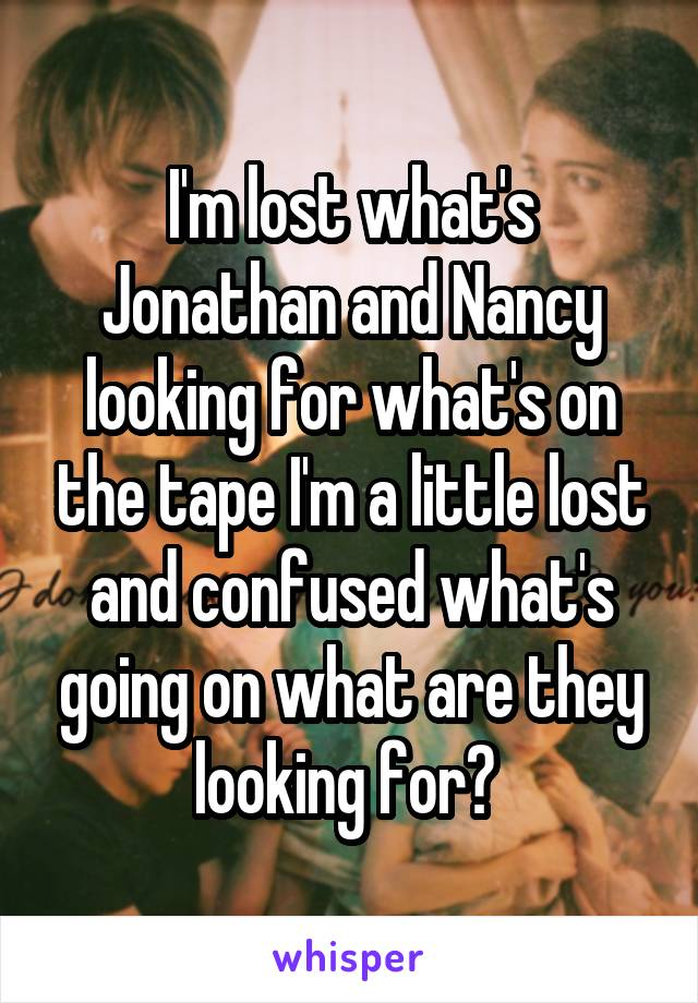 I'm lost what's Jonathan and Nancy looking for what's on the tape I'm a little lost and confused what's going on what are they looking for?