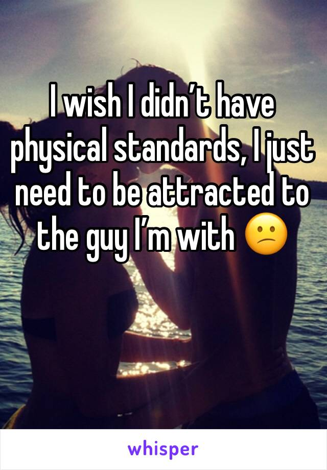 I wish I didn't have physical standards, I just need to be attracted to the guy I'm with 😕