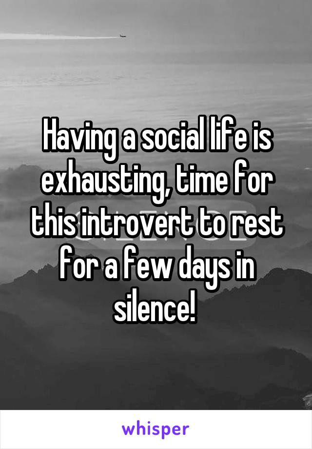 Having a social life is exhausting, time for this introvert to rest for a few days in silence!