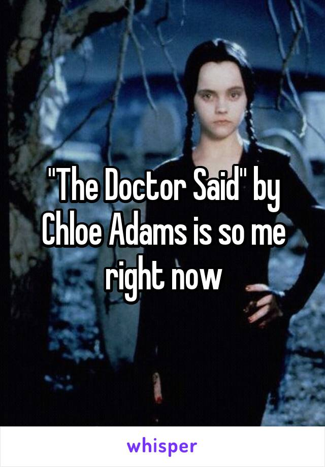 """""""The Doctor Said"""" by Chloe Adams is so me right now"""