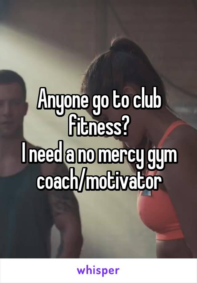 Anyone go to club fitness? I need a no mercy gym coach/motivator