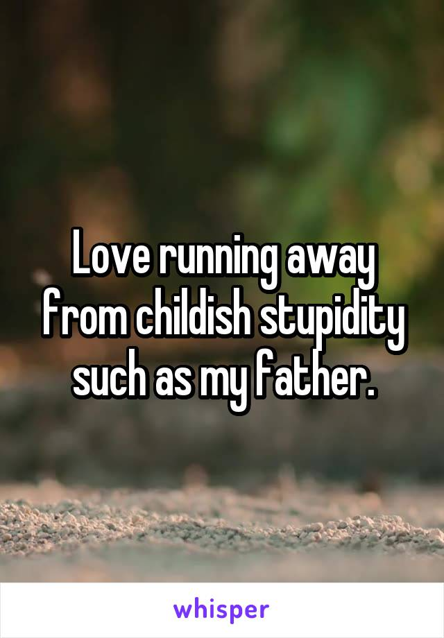Love running away from childish stupidity such as my father.