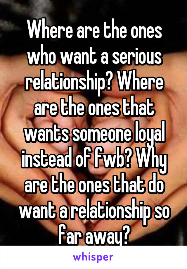 Where are the ones who want a serious relationship? Where are the ones that wants someone loyal instead of fwb? Why are the ones that do want a relationship so far away?