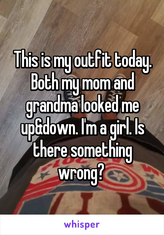 This is my outfit today. Both my mom and grandma looked me up&down. I'm a girl. Is there something wrong?