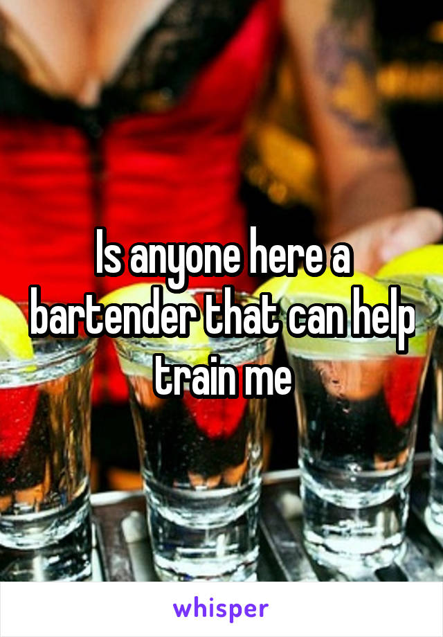 Is anyone here a bartender that can help train me