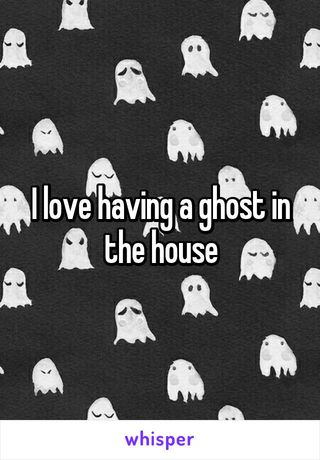 I love having a ghost in the house