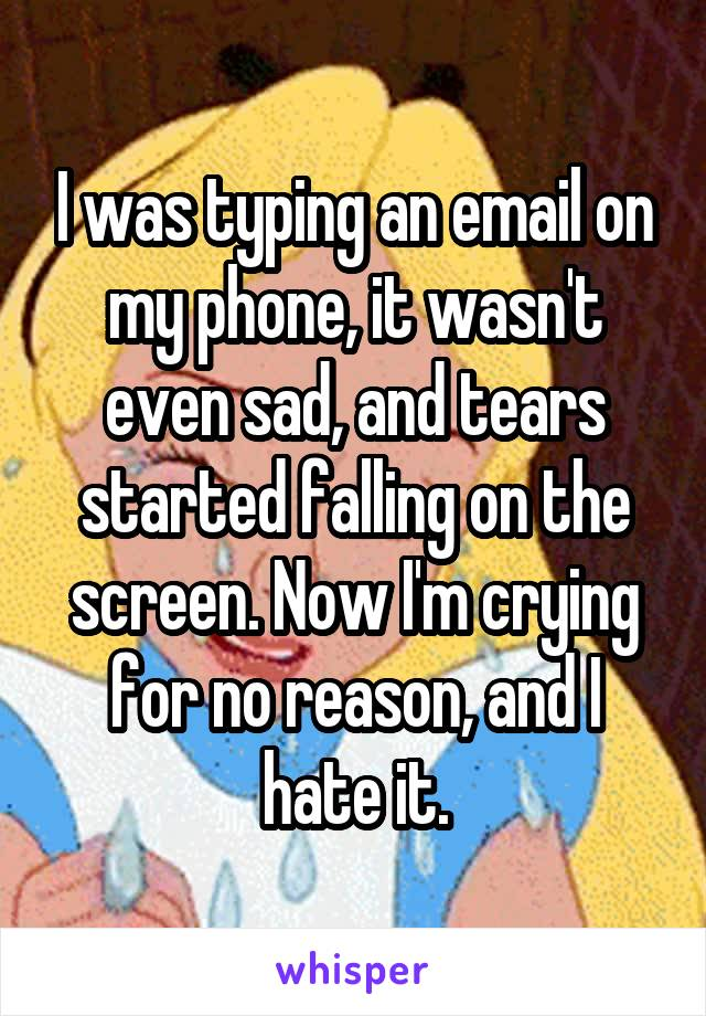 I was typing an email on my phone, it wasn't even sad, and tears started falling on the screen. Now I'm crying for no reason, and I hate it.
