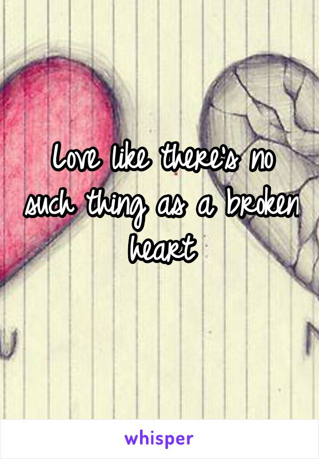 Love like there's no such thing as a broken heart