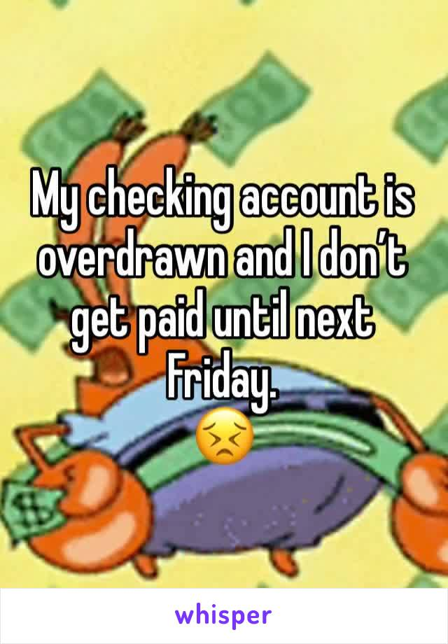 My checking account is overdrawn and I don't get paid until next Friday. 😣