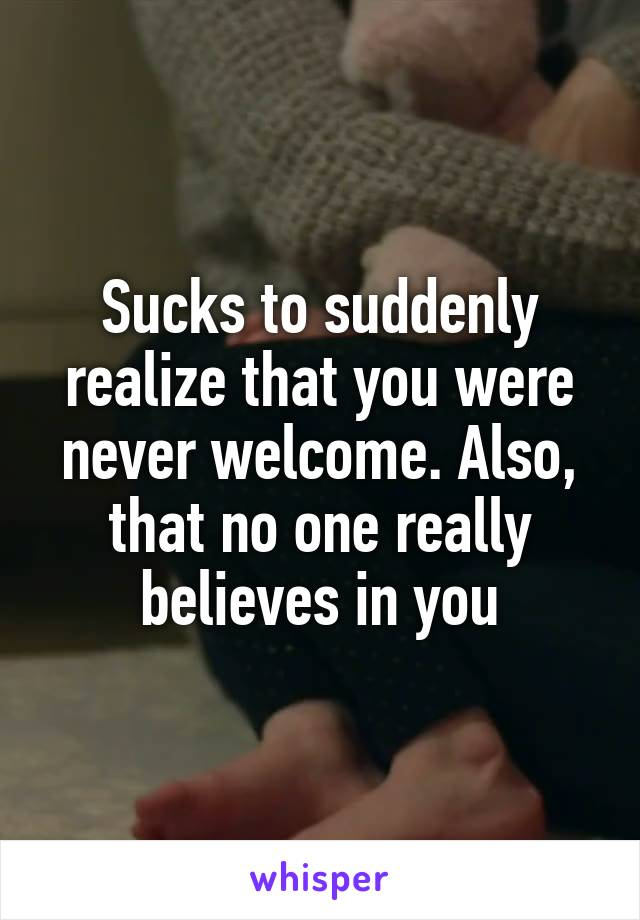 Sucks to suddenly realize that you were never welcome. Also, that no one really believes in you