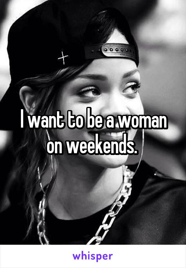 I want to be a woman on weekends.