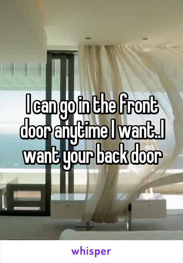 I can go in the front door anytime I want..I want your back door