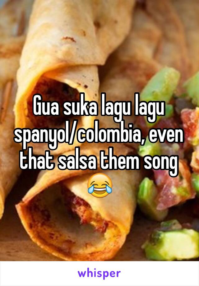 Gua suka lagu lagu spanyol/colombia, even that salsa them song 😂