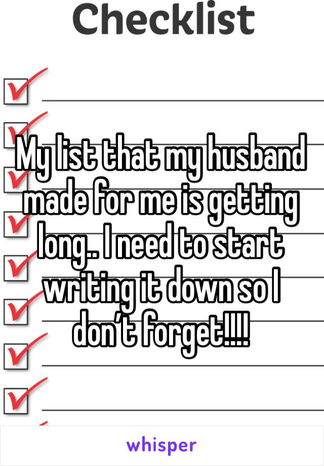 My list that my husband made for me is getting long.. I need to start writing it down so I don't forget!!!!