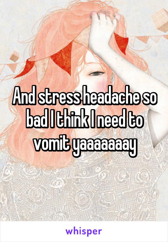 And stress headache so bad I think I need to vomit yaaaaaaay