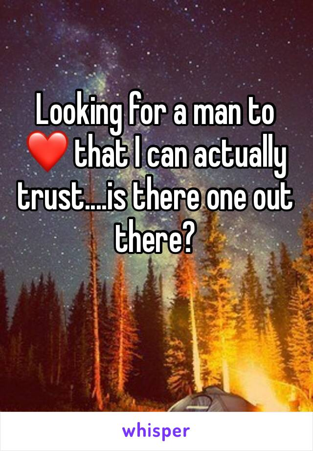 Looking for a man to  ❤️ that I can actually trust....is there one out there?