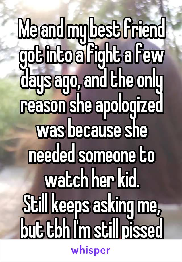 Me and my best friend got into a fight a few days ago, and the only reason she apologized was because she needed someone to watch her kid. Still keeps asking me, but tbh I'm still pissed