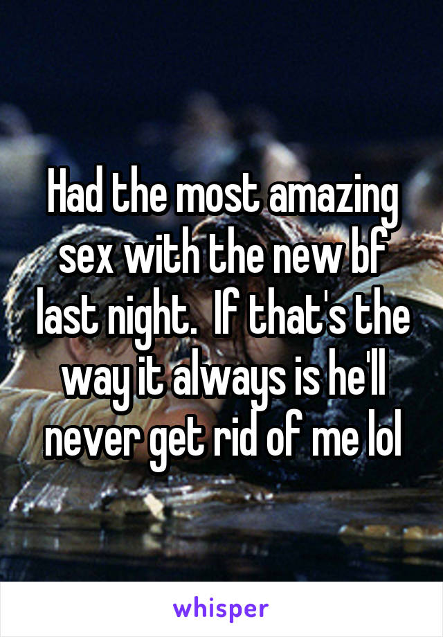 Had the most amazing sex with the new bf last night.  If that's the way it always is he'll never get rid of me lol