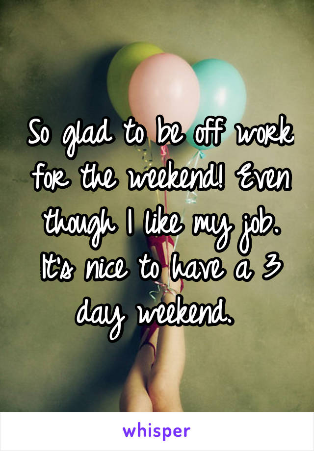 So glad to be off work for the weekend! Even though I like my job. It's nice to have a 3 day weekend.