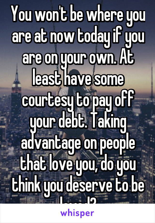 You won't be where you are at now today if you are on your own. At least have some courtesy to pay off your debt. Taking advantage on people that love you, do you think you deserve to be loved?
