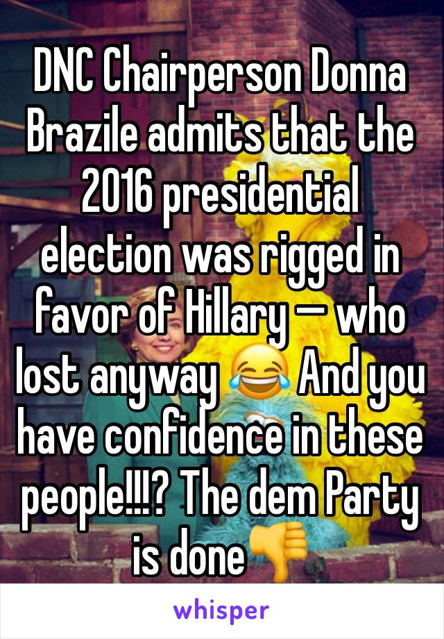 DNC Chairperson Donna Brazile admits that the 2016 presidential election was rigged in favor of Hillary — who lost anyway 😂 And you have confidence in these people!!!? The dem Party is done👎