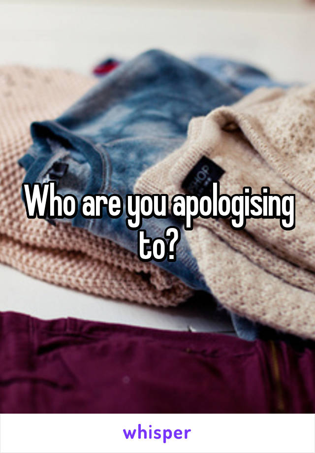 Who are you apologising to?