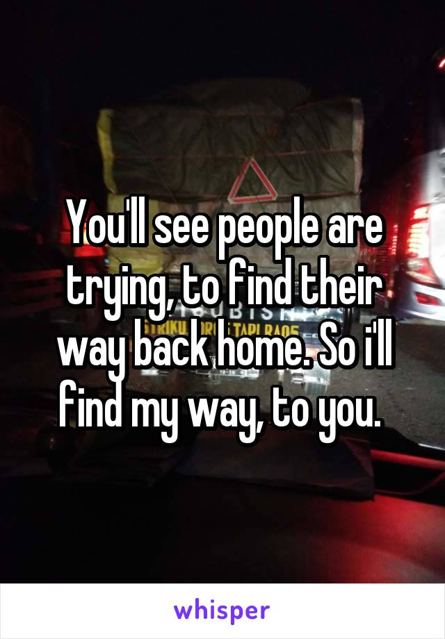 You'll see people are trying, to find their way back home. So i'll find my way, to you.
