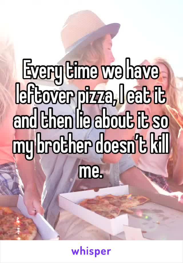 Every time we have leftover pizza, I eat it and then lie about it so my brother doesn't kill me.