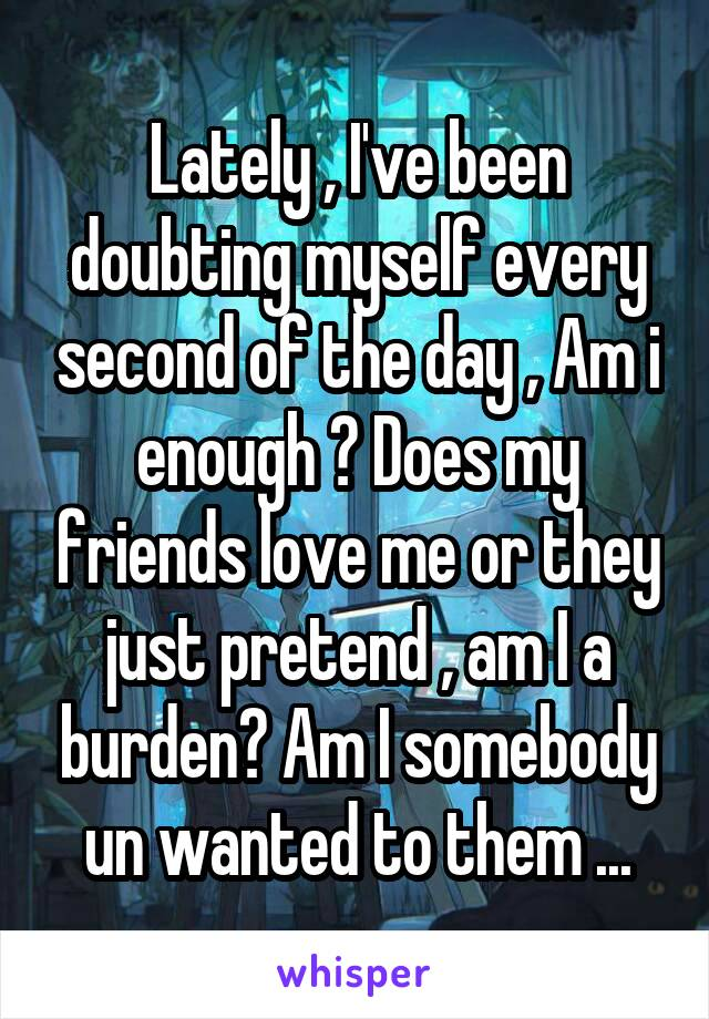 Lately , I've been doubting myself every second of the day , Am i enough ? Does my friends love me or they just pretend , am I a burden? Am I somebody un wanted to them ...