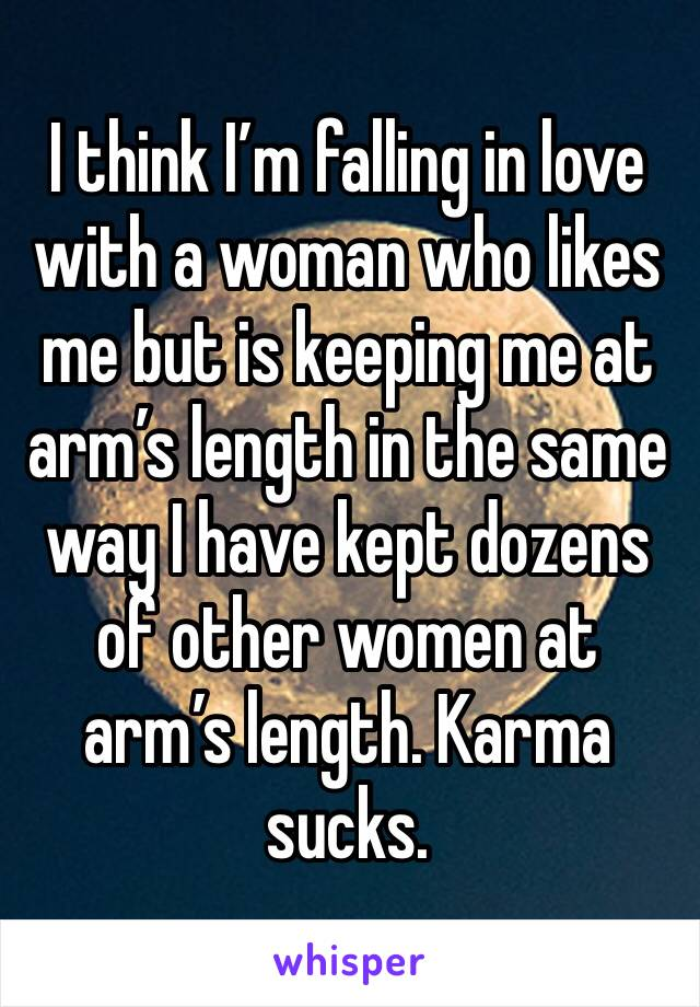 I think I'm falling in love with a woman who likes me but is keeping me at arm's length in the same way I have kept dozens of other women at arm's length. Karma sucks.