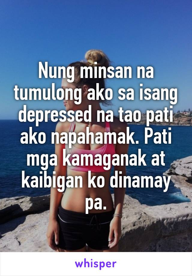 Nung minsan na tumulong ako sa isang depressed na tao pati ako napahamak. Pati mga kamaganak at kaibigan ko dinamay pa.
