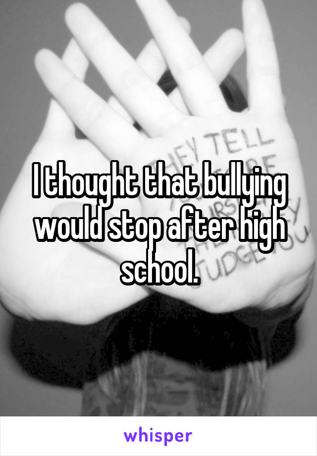 I thought that bullying would stop after high school.