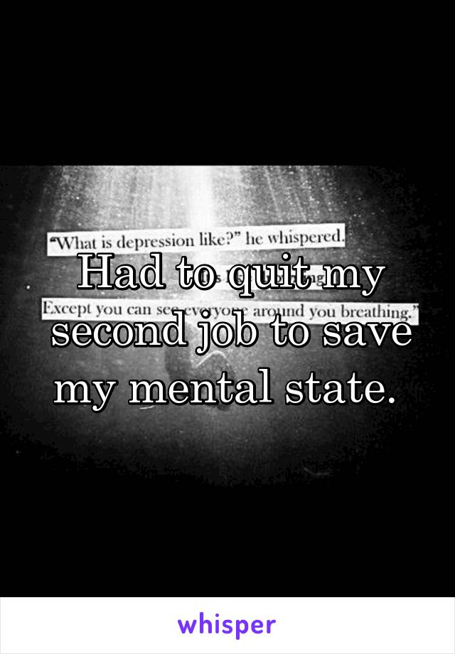 Had to quit my second job to save my mental state.