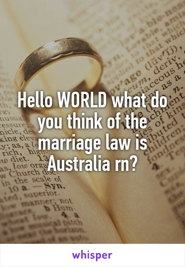 Hello WORLD what do you think of the marriage law is Australia rn?
