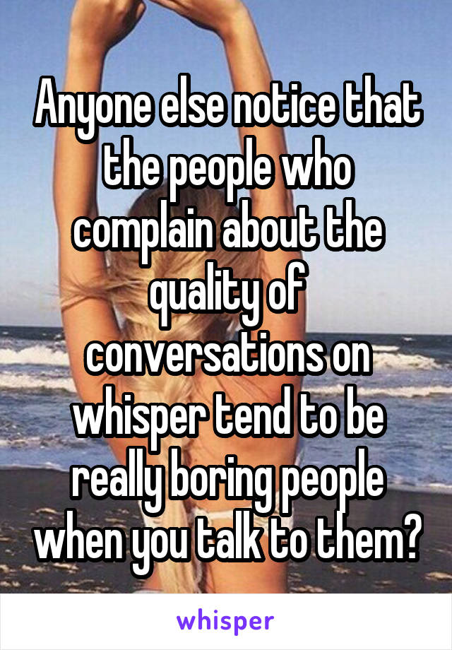 Anyone else notice that the people who complain about the quality of conversations on whisper tend to be really boring people when you talk to them?