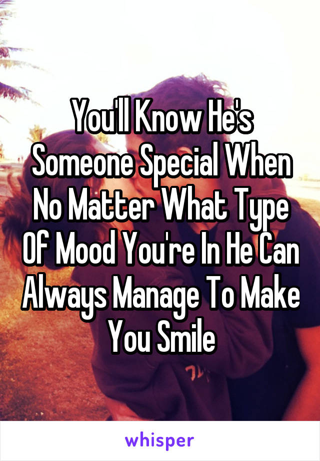 You'll Know He's Someone Special When No Matter What Type Of Mood You're In He Can Always Manage To Make You Smile