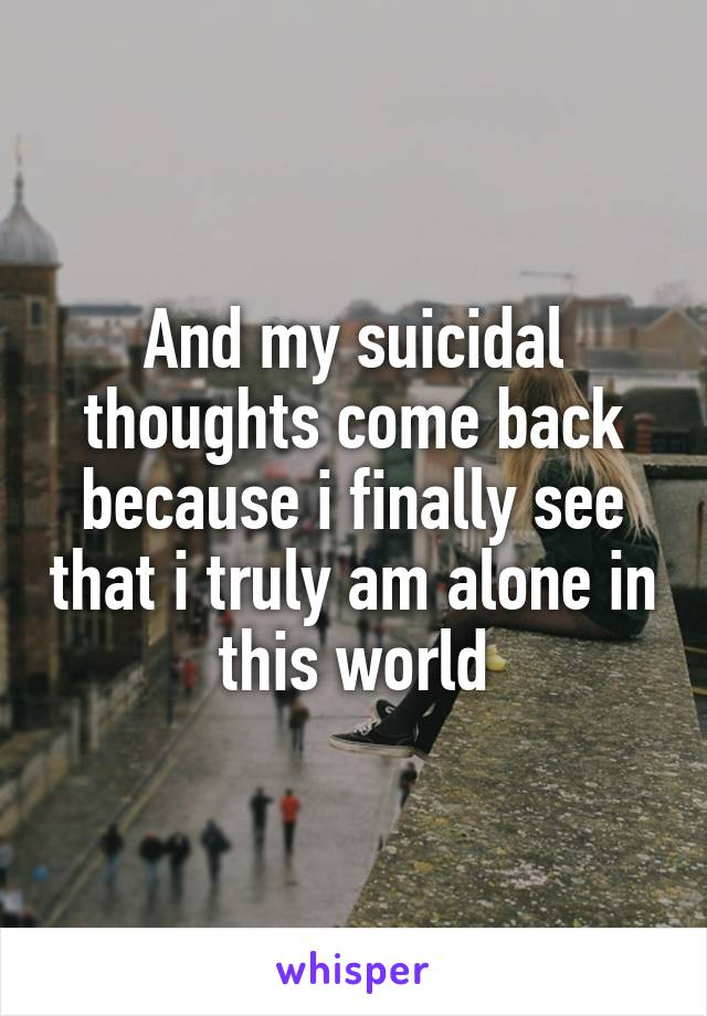 And my suicidal thoughts come back because i finally see that i truly am alone in this world