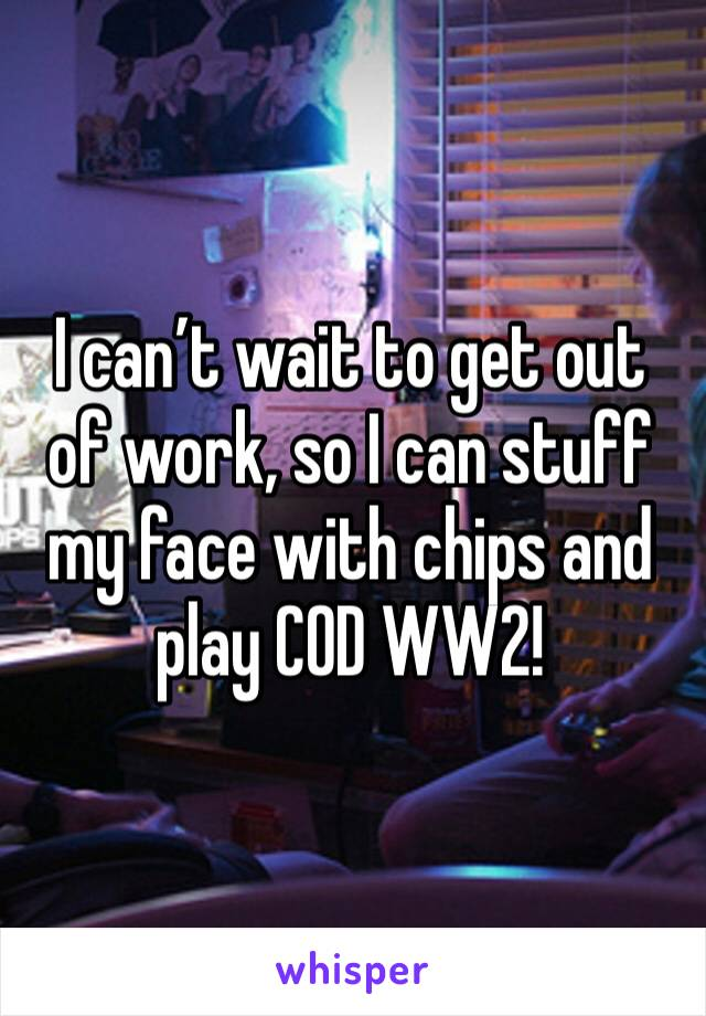 I can't wait to get out of work, so I can stuff my face with chips and play COD WW2!
