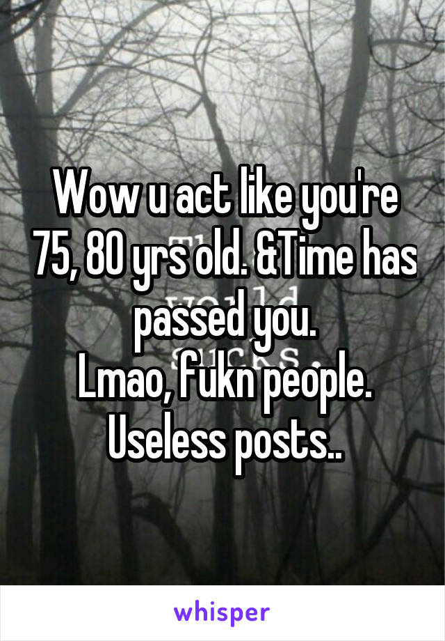 Wow u act like you're 75, 80 yrs old. &Time has passed you. Lmao, fukn people. Useless posts..