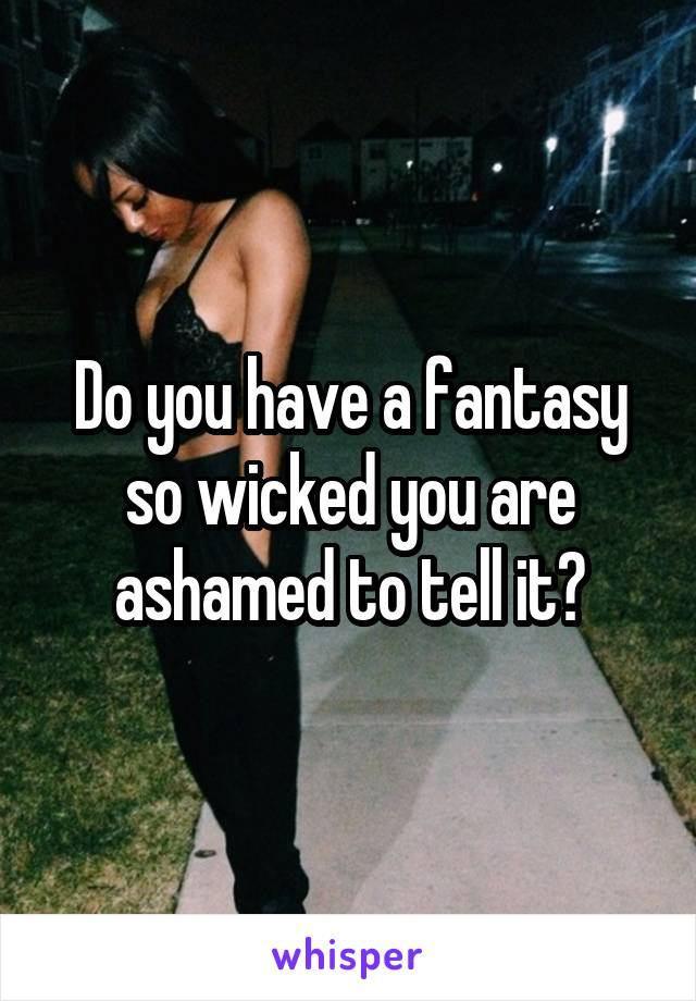 Do you have a fantasy so wicked you are ashamed to tell it?