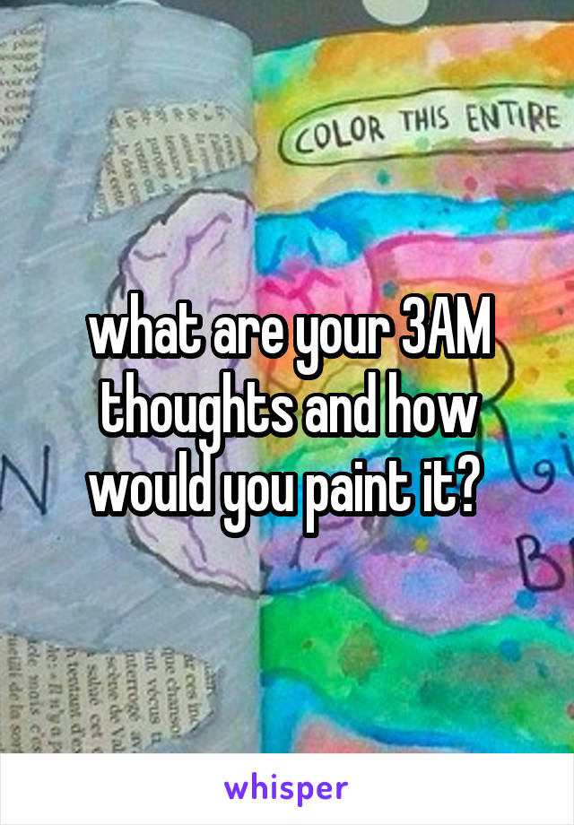 what are your 3AM thoughts and how would you paint it?